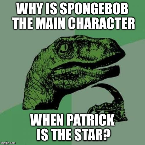 Philosoraptor Meme | WHY IS SPONGEBOB THE MAIN CHARACTER WHEN PATRICK IS THE STAR? | image tagged in memes,philosoraptor | made w/ Imgflip meme maker