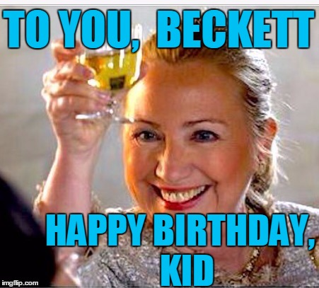 Awwww,  she remembered  :-) | TO YOU,  BECKETT HAPPY BIRTHDAY,  KID | image tagged in clinton toast | made w/ Imgflip meme maker