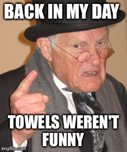 Back In My Day Meme | BACK IN MY DAY TOWELS WEREN'T FUNNY | image tagged in memes,back in my day | made w/ Imgflip meme maker