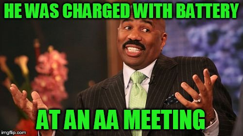Steve Harvey Meme | HE WAS CHARGED WITH BATTERY AT AN AA MEETING | image tagged in memes,steve harvey | made w/ Imgflip meme maker