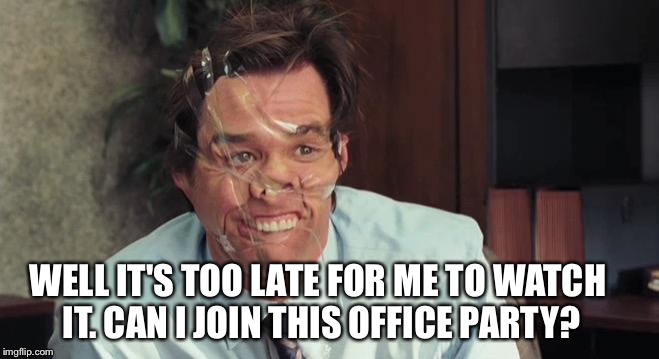 WELL IT'S TOO LATE FOR ME TO WATCH IT. CAN I JOIN THIS OFFICE PARTY? | made w/ Imgflip meme maker