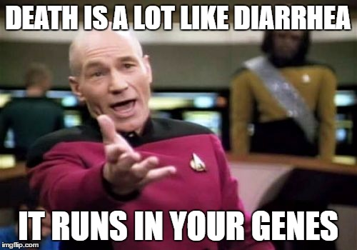 Picard Wtf Meme | DEATH IS A LOT LIKE DIARRHEA IT RUNS IN YOUR GENES | image tagged in memes,picard wtf | made w/ Imgflip meme maker