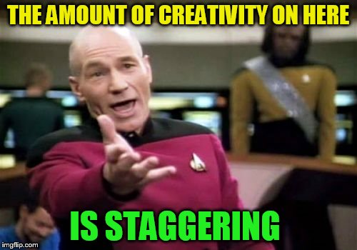 Picard Wtf Meme | THE AMOUNT OF CREATIVITY ON HERE IS STAGGERING | image tagged in memes,picard wtf | made w/ Imgflip meme maker