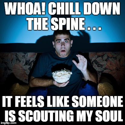 WHOA! CHILL DOWN THE SPINE . . . IT FEELS LIKE SOMEONE IS SCOUTING MY SOUL | made w/ Imgflip meme maker