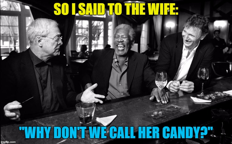 "I don't think Mrs Caine would be too keen... | SO I SAID TO THE WIFE: ""WHY DON'T WE CALL HER CANDY?"" 