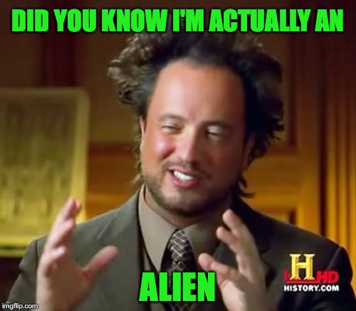 Stupid Alien Guy | DID YOU KNOW I'M ACTUALLY AN ALIEN | image tagged in memes,ancient aliens | made w/ Imgflip meme maker