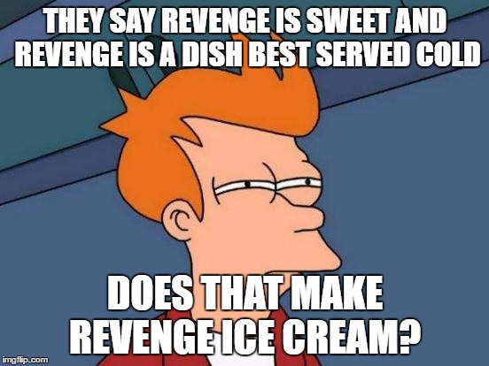 Futurama Fry Meme | THEY SAY REVENGE IS SWEET AND REVENGE IS A DISH BEST SERVED COLD DOES THAT MAKE REVENGE ICE CREAM? | image tagged in memes,futurama fry | made w/ Imgflip meme maker