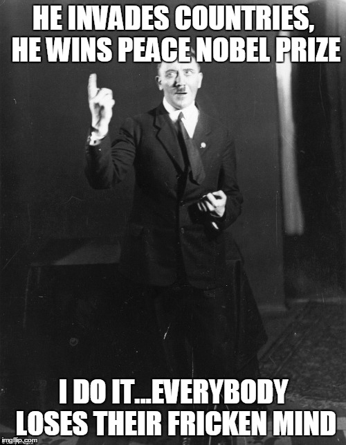 HE INVADES COUNTRIES, HE WINS PEACE NOBEL PRIZE I DO IT...EVERYBODY LOSES THEIR FRICKEN MIND | made w/ Imgflip meme maker