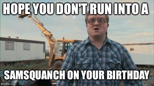 Trailer Park Boys Bubbles | HOPE YOU DON'T RUN INTO A SAMSQUANCH ON YOUR BIRTHDAY | image tagged in memes,trailer park boys bubbles | made w/ Imgflip meme maker