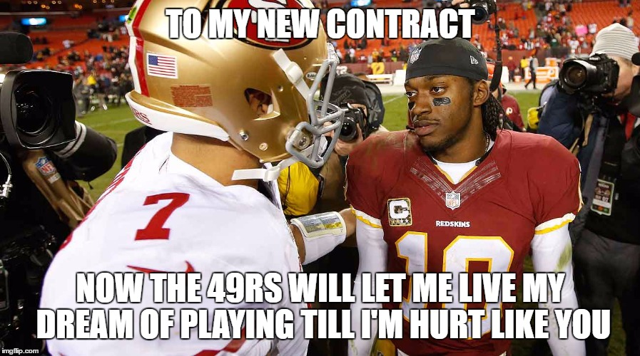 Kaepernick Contract | TO MY NEW CONTRACT NOW THE 49RS WILL LET ME LIVE MY DREAM OF PLAYING TILL I'M HURT LIKE YOU | image tagged in kaepernick,colin kaepernick,san francisco 49ers,rgiii,contract | made w/ Imgflip meme maker
