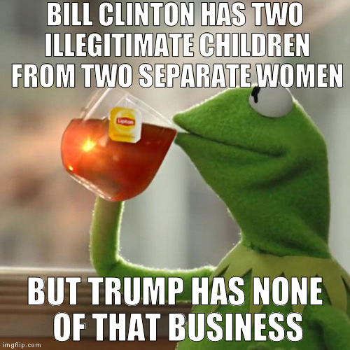 Danny Williams and now a 16 year old girl that looks more like Bill than Chelsea? Bwahahahahahahaha!!! | BILL CLINTON HAS TWO ILLEGITIMATE CHILDREN FROM TWO SEPARATE WOMEN BUT TRUMP HAS NONE OF THAT BUSINESS | image tagged in memes,but thats none of my business,kermit the frog,bill clinton is a rapist,biased media,hillary clinton for prison hospital 20 | made w/ Imgflip meme maker