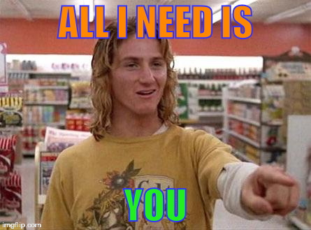 Jeff Spicoli | ALL I NEED IS YOU | image tagged in jeff spicoli | made w/ Imgflip meme maker