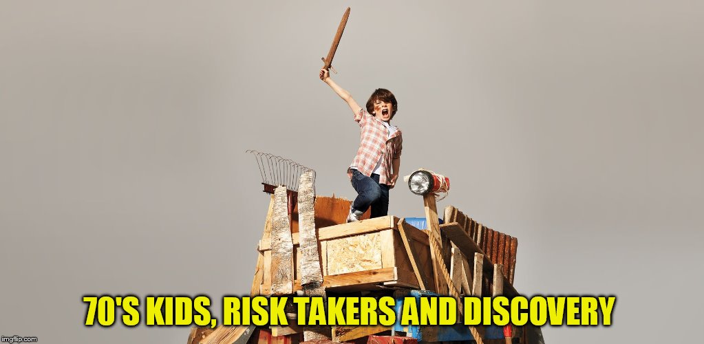 70'S KIDS, RISK TAKERS AND DISCOVERY | made w/ Imgflip meme maker