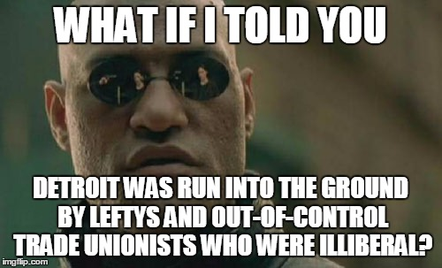 Matrix Morpheus Meme | WHAT IF I TOLD YOU DETROIT WAS RUN INTO THE GROUND BY LEFTYS AND OUT-OF-CONTROL TRADE UNIONISTS WHO WERE ILLIBERAL? | image tagged in memes,matrix morpheus | made w/ Imgflip meme maker