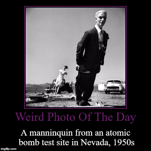 Welcome To Nuketown | Weird Photo Of The Day | A manninquin from an atomic bomb test site in Nevada, 1950s | image tagged in funny,demotivationals,weird,photo of the day,atomic bomb,nevada | made w/ Imgflip demotivational maker