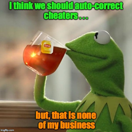 But That's None Of My Business Meme |  I think we should auto-correct cheaters . . . but, that is none of my business | image tagged in memes,but thats none of my business,kermit the frog | made w/ Imgflip meme maker