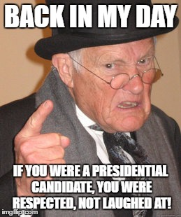 Back In My Day Meme | BACK IN MY DAY IF YOU WERE A PRESIDENTIAL CANDIDATE, YOU WERE RESPECTED, NOT LAUGHED AT! | image tagged in memes,back in my day | made w/ Imgflip meme maker
