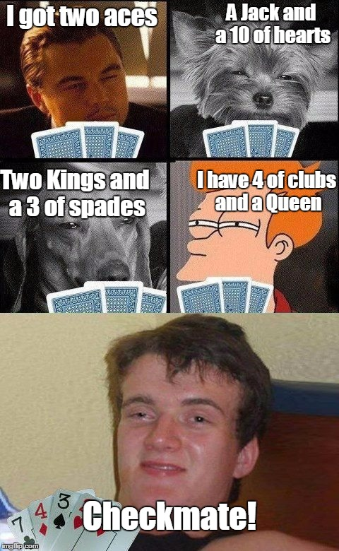 Whenever I try to play cards with my friends | I got two aces A Jack and a 10 of hearts Two Kings and a 3 of spades I have 4 of clubs and a Queen Checkmate! | image tagged in 10 guy poker,i don't know how to play any card games,10 guy,memes,trhtimmy | made w/ Imgflip meme maker