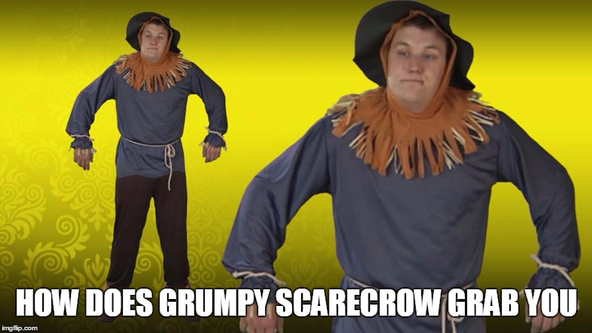 HOW DOES GRUMPY SCARECROW GRAB YOU | made w/ Imgflip meme maker