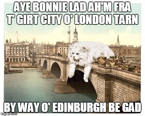 AYE BONNIE LAD AH'M FRA T' GIRT CITY O' LONDON TARN BY WAY O' EDINBURGH BE GAD | made w/ Imgflip meme maker