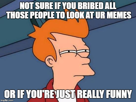 Futurama Fry Meme | NOT SURE IF YOU BRIBED ALL THOSE PEOPLE TO LOOK AT UR MEMES OR IF YOU'RE JUST REALLY FUNNY | image tagged in memes,futurama fry | made w/ Imgflip meme maker
