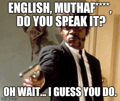 Say That Again I Dare You Meme | ENGLISH, MUTHAF****, DO YOU SPEAK IT? OH WAIT... I GUESS YOU DO. | image tagged in memes,say that again i dare you | made w/ Imgflip meme maker