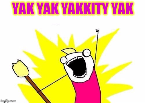 X All The Y | YAK YAK YAKKITY YAK | image tagged in memes,x all the y,keep talking,have a good day and thank you | made w/ Imgflip meme maker