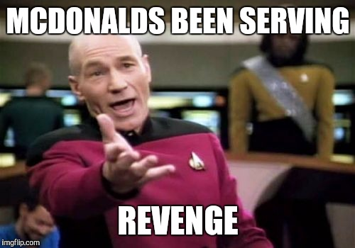 Picard Wtf Meme | MCDONALDS BEEN SERVING REVENGE | image tagged in memes,picard wtf | made w/ Imgflip meme maker