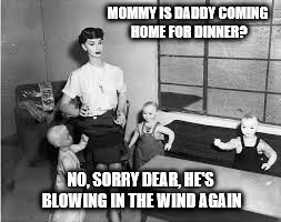MOMMY IS DADDY COMING HOME FOR DINNER? NO, SORRY DEAR, HE'S BLOWING IN THE WIND AGAIN | made w/ Imgflip meme maker