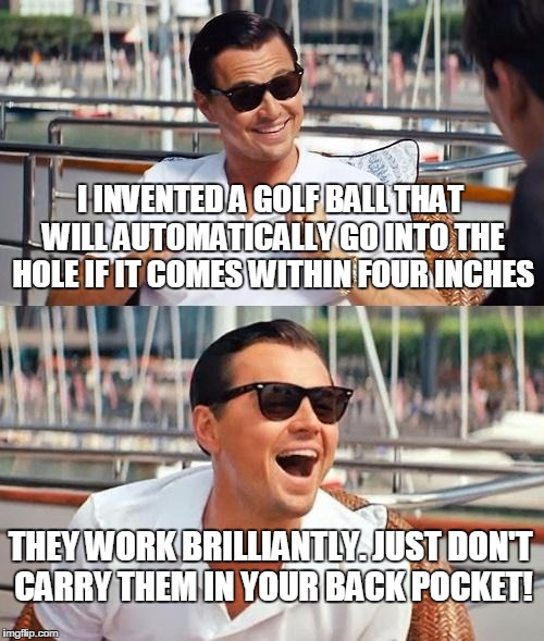 Leonardo Dicaprio Wolf Of Wall Street Meme | I INVENTED A GOLF BALL THAT WILL AUTOMATICALLY GO INTO THE HOLE IF IT COMES WITHIN FOUR INCHES THEY WORK BRILLIANTLY. JUST DON'T CARRY THEM  | image tagged in memes,leonardo dicaprio wolf of wall street | made w/ Imgflip meme maker