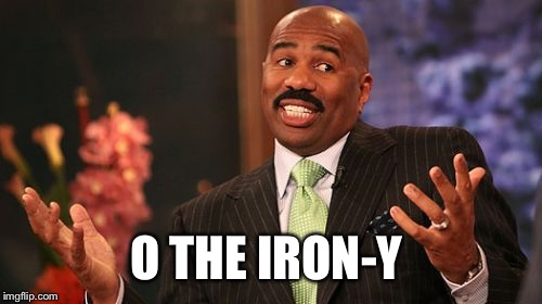 Steve Harvey Meme | O THE IRON-Y | image tagged in memes,steve harvey | made w/ Imgflip meme maker