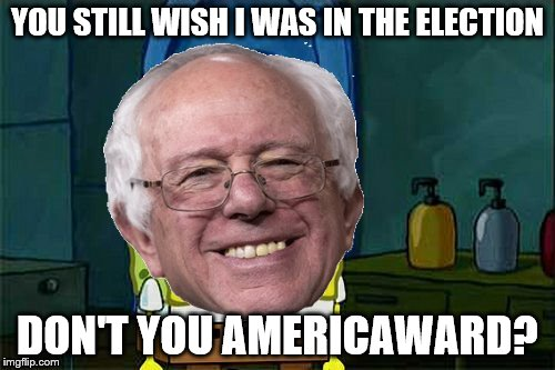 Bernie Don't You X-Ward | YOU STILL WISH I WAS IN THE ELECTION DON'T YOU AMERICAWARD? | image tagged in bernie don't you x-ward | made w/ Imgflip meme maker