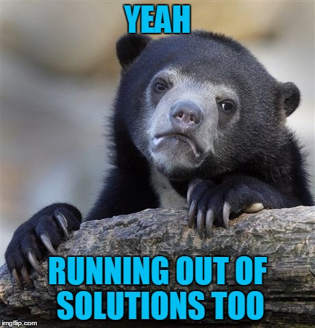 Confession Bear Meme | YEAH RUNNING OUT OF SOLUTIONS TOO | image tagged in memes,confession bear | made w/ Imgflip meme maker
