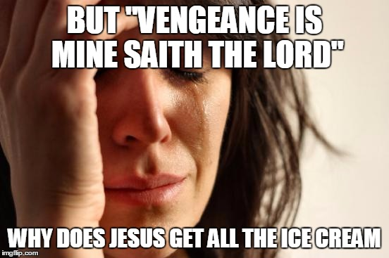 "First World Problems Meme | BUT ""VENGEANCE IS MINE SAITH THE LORD"" WHY DOES JESUS GET ALL THE ICE CREAM 