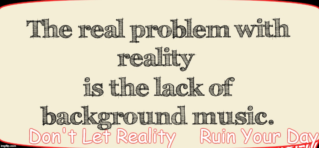 Reality | Don't Let Reality Ruin Your Day | image tagged in ruin | made w/ Imgflip meme maker