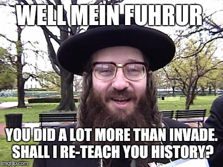 WELL MEIN FUHRUR YOU DID A LOT MORE THAN INVADE. SHALL I RE-TEACH YOU HISTORY? | made w/ Imgflip meme maker