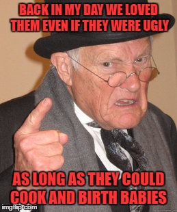 Back In My Day Meme | BACK IN MY DAY WE LOVED THEM EVEN IF THEY WERE UGLY AS LONG AS THEY COULD COOK AND BIRTH BABIES | image tagged in memes,back in my day | made w/ Imgflip meme maker