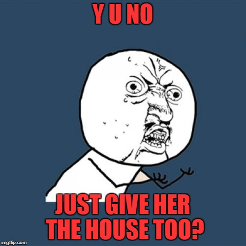 Y U No Meme | Y U NO JUST GIVE HER THE HOUSE TOO? | image tagged in memes,y u no | made w/ Imgflip meme maker