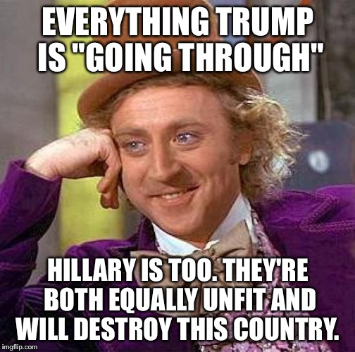 "Creepy Condescending Wonka Meme | EVERYTHING TRUMP IS ""GOING THROUGH"" HILLARY IS TOO. THEY'RE BOTH EQUALLY UNFIT AND WILL DESTROY THIS COUNTRY. 