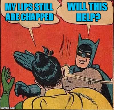 Batman Slapping Robin Meme | MY LIPS STILL ARE CHAPPED WILL THIS HELP? | image tagged in memes,batman slapping robin | made w/ Imgflip meme maker