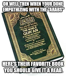 "OH WELL THEN WHEN YOUR DONE EMPATHIZING WITH THE ""ARABS"" HERE'S THEIR FAVORITE BOOK YOU SHOULD GIVE IT A READ. 