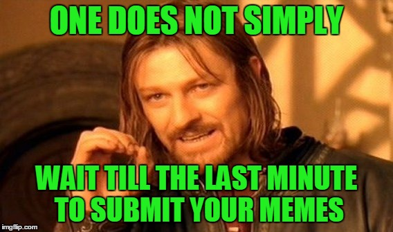 Its been that kind of a week... | ONE DOES NOT SIMPLY WAIT TILL THE LAST MINUTE TO SUBMIT YOUR MEMES | image tagged in memes,one does not simply | made w/ Imgflip meme maker