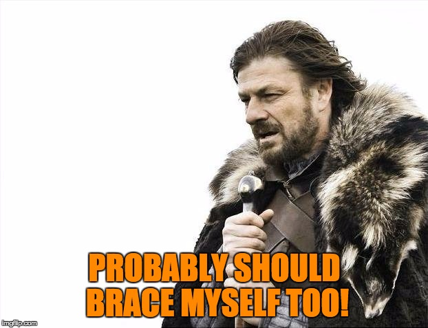 Brace Yourselves X is Coming Meme | PROBABLY SHOULD BRACE MYSELF TOO! | image tagged in memes,brace yourselves x is coming | made w/ Imgflip meme maker