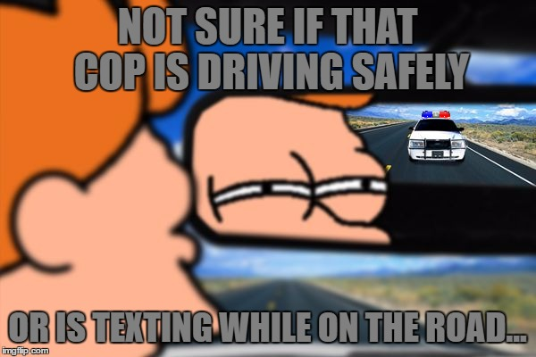 Fry Not Sure Car Version | NOT SURE IF THAT COP IS DRIVING SAFELY OR IS TEXTING WHILE ON THE ROAD... | image tagged in fry not sure car version | made w/ Imgflip meme maker