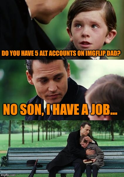 Finding Neverland Meme | DO YOU HAVE 5 ALT ACCOUNTS ON IMGFLIP DAD? NO SON, I HAVE A JOB... | image tagged in memes,finding neverland | made w/ Imgflip meme maker