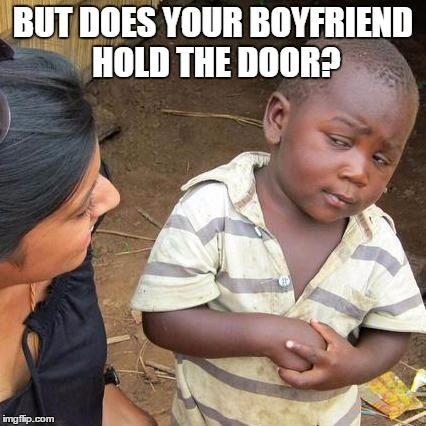 Third World Skeptical Kid Meme | BUT DOES YOUR BOYFRIEND HOLD THE DOOR? | image tagged in memes,third world skeptical kid | made w/ Imgflip meme maker