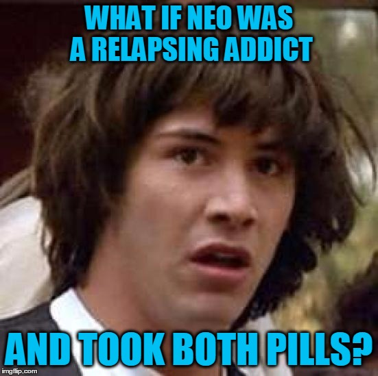 Conspiracy Keanu Meme | WHAT IF NEO WAS A RELAPSING ADDICT AND TOOK BOTH PILLS? | image tagged in memes,conspiracy keanu | made w/ Imgflip meme maker