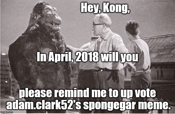 Kong with Director | Hey, Kong, please remind me to up vote  adam.clark52's spongegar meme. In April, 2018 will you | image tagged in kong with director | made w/ Imgflip meme maker