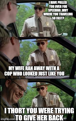 Super troopers  | I HAVE PULLED YOU OVER FOR SPEEDING .WHY WHERE YOU TRAVELING SO FAST? MY WIFE RAN AWAY WITH A COP WHO LOOKED JUST LIKE YOU I THORT YOU WERE  | image tagged in memes,cops,super troopers,wife,relationship | made w/ Imgflip meme maker