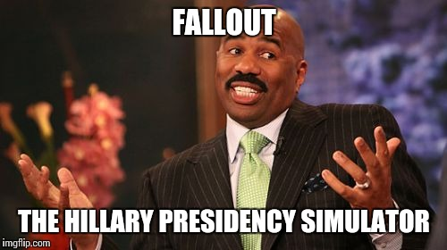 Steve Harvey Meme | FALLOUT THE HILLARY PRESIDENCY SIMULATOR | image tagged in memes,steve harvey | made w/ Imgflip meme maker
